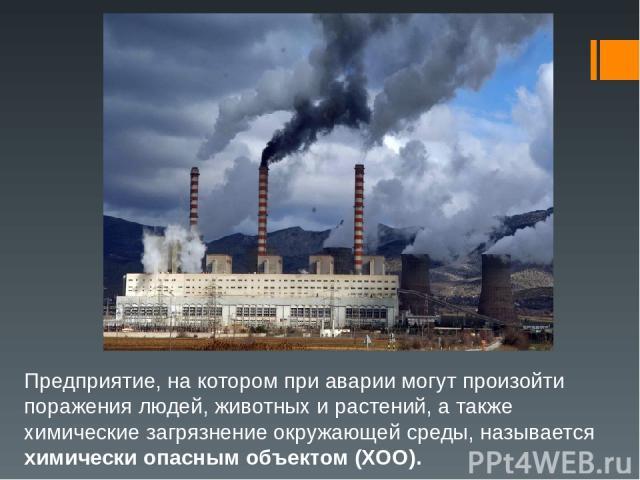 Предприятие, на котором при аварии могут произойти поражения людей, животных и растений, а также химические загрязнение окружающей среды, называется химически опасным объектом (ХОО).