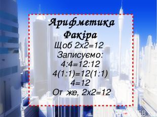 Арифметика Факіра Щоб 2х2=12  Записуємо: 4:4=12:12 4(1:1)=12(1:1) 4=12 Отж