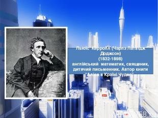 Льюїс Керролл (Чарлз Латвідж Доджсон) (1832-1898) англійський математик, священи