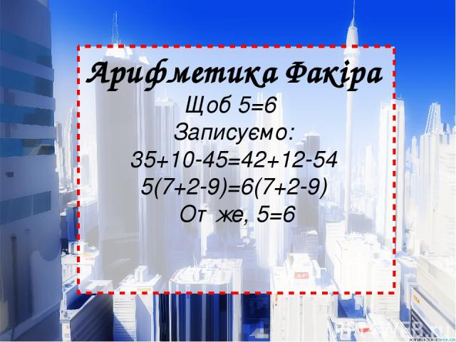 Арифметика Факіра Щоб 5=6  Записуємо: 35+10-45=42+12-54 5(7+2-9)=6(7+2-9) Отже, 5=6