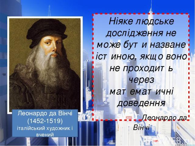 Ніяке людське дослідження не може бути назване істиною, якщо воно не проходить через математичні доведення Леонардо да Вінчі Леонардо да Вінчі (1452-1519) італійський художник і вчений