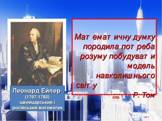 Математичну думку породила потреба розуму побудувати модель навколишнього світу Р. Том Леонард Ейлер (1707-1783) швейцарський і російський математик