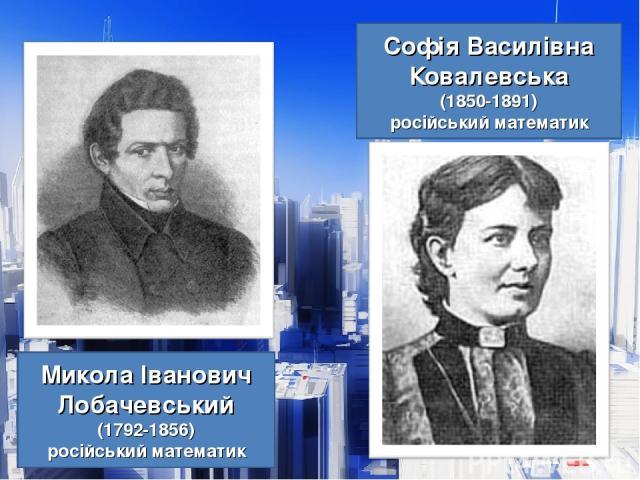 Софія Василівна Ковалевська (1850-1891) російський математик Микола Іванович Лобачевський (1792-1856) російський математик