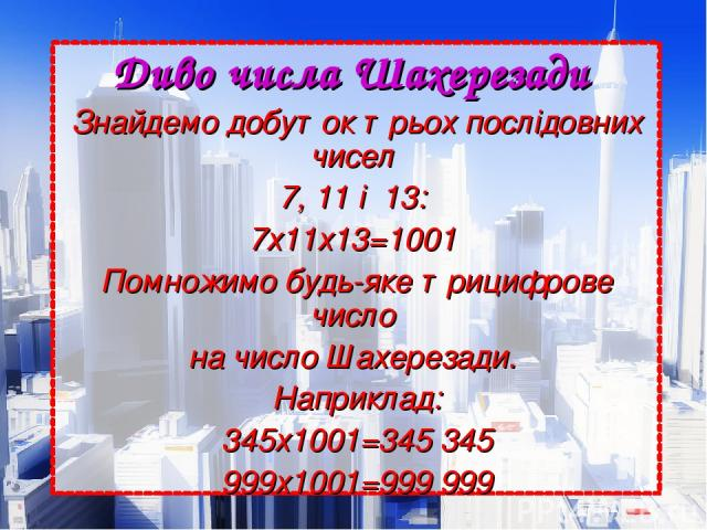 Диво числа Шахерезади Знайдемо добуток трьох послідовних чисел 7, 11 і 13: 7х11х13=1001 Помножимо будь-яке трицифрове число на число Шахерезади. Наприклад: 345х1001=345345 999х1001=999 999