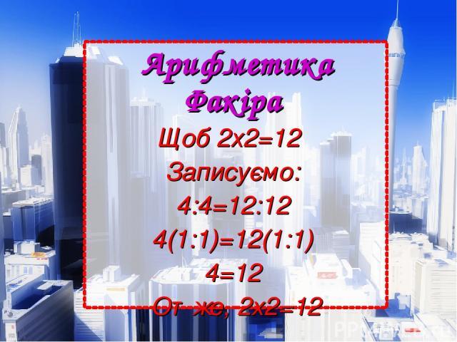 Арифметика Факіра Щоб 2х2=12  Записуємо: 4:4=12:12 4(1:1)=12(1:1) 4=12 Отже, 2х2=12