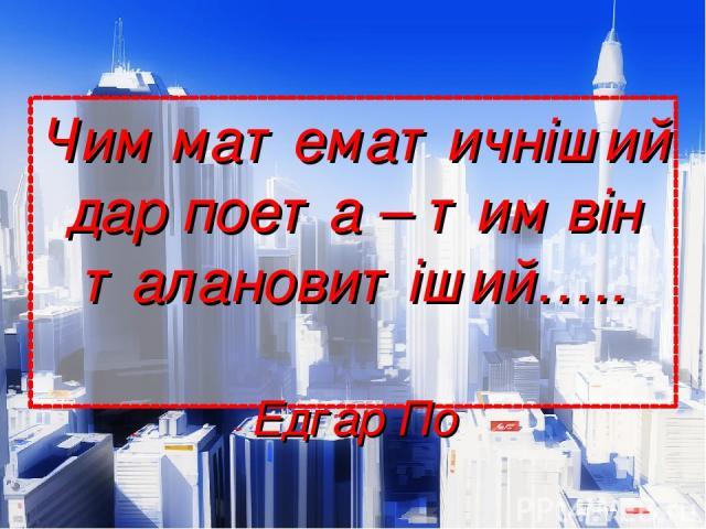 Чим математичніший дар поета – тим він талановитіший….. Едгар По