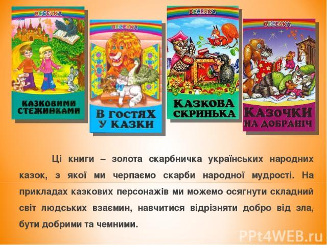 Ці книги – золота скарбничка українських народних казок, з якої ми черпаємо скарби народної мудрості. На прикладах казкових персонажів ми можемо осягнути складний світ людських взаємин, навчитися відрізняти добро від зла, бути добрими та чемними.