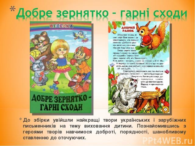 До збірки увійшли найкращі твори українських і зарубіжних письменників на тему виховання дитини. Познайомившись з героями творів навчимося доброті, порядності, шанобливому ставленню до оточуючих.