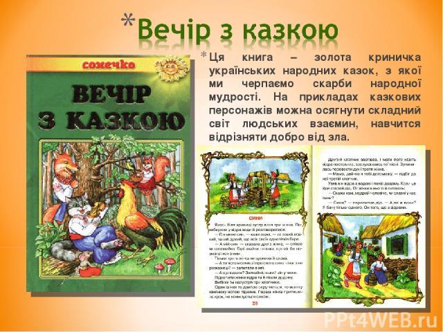 Ця книга – золота криничка українських народних казок, з якої ми черпаємо скарби народної мудрості. На прикладах казкових персонажів можна осягнути складний світ людських взаємин, навчится відрізняти добро від зла.