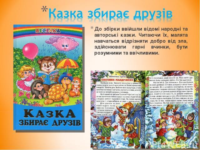До збірки ввійшли відомі народні та авторські казки. Читаючи їх, малята навчаться відрізняти добро від зла, здійснювати гарні вчинки, бути розумними та ввічливими.