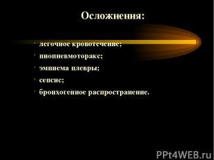 Осложнения: легочное кровотечение; пиопневмоторакс; эмпиема плевры; сепсис; брон