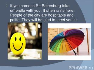 If you come to St. Petersburg take umbrella with you. It often rains here. Peopl