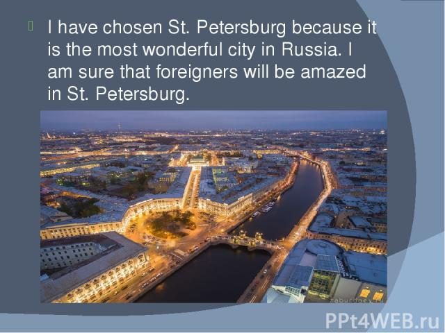 I have chosen St. Petersburg because it is the most wonderful city in Russia. I am sure that foreigners will be amazed in St. Petersburg.