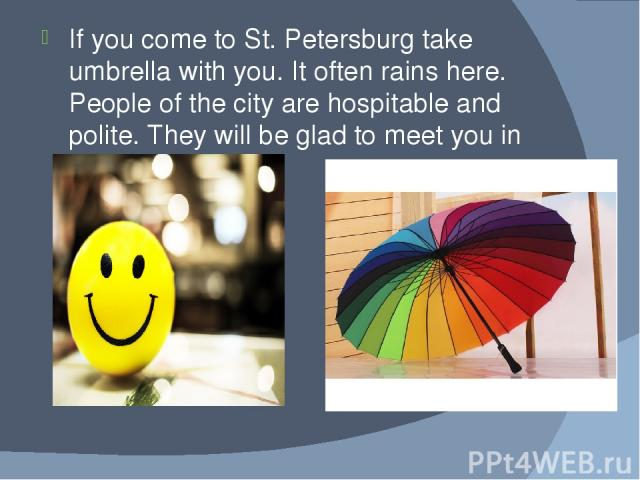 If you come to St. Petersburg take umbrella with you. It often rains here. People of the city are hospitable and polite. They will be glad to meet you in St. Petersburg.