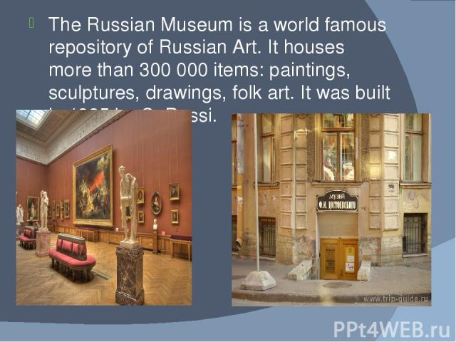 The Russian Museum is a world famous repository of Russian Art. It houses more than 300 000 items: paintings, sculptures, drawings, folk art. It was built in 1825 by C. Rossi.