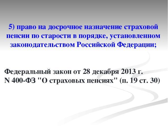 5) право на досрочное назначение страховой пенсии по старости в порядке, установленном законодательствомРоссийской Федерации; Федеральный закон от 28 декабря 2013г. N400-ФЗ