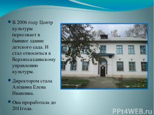 В 2006 году Центр культуры переезжает в бывшее здание детского сада. И стал отно