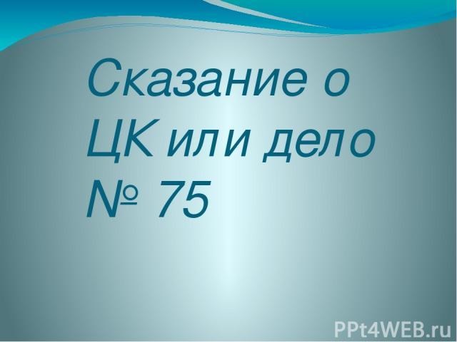 Сказание о ЦК или дело № 75
