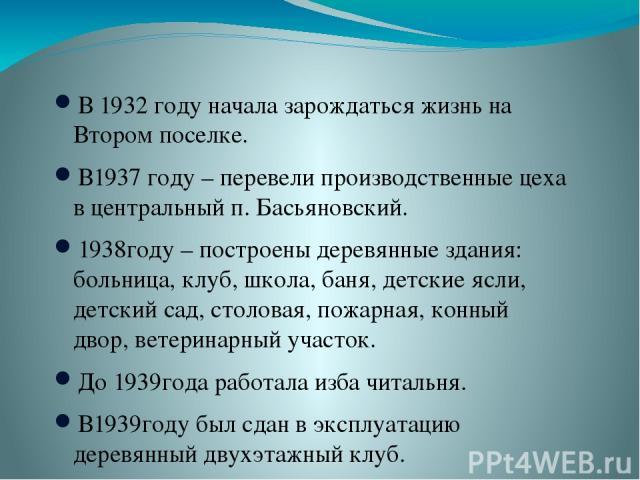 В 1932 году начала зарождаться жизнь на Втором поселке. В1937 году – перевели производственные цеха в центральный п. Басьяновский. 1938году – построены деревянные здания: больница, клуб, школа, баня, детские ясли, детский сад, столовая, пожарная, ко…