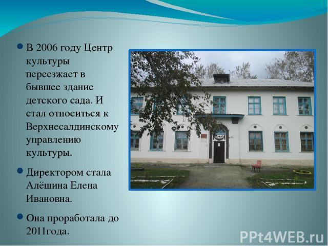 В 2006 году Центр культуры переезжает в бывшее здание детского сада. И стал относиться к Верхнесалдинскому управлению культуры. Директором стала Алёшина Елена Ивановна. Она проработала до 2011года.