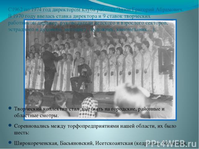 С1962 по 1974 год директором клуба работал Эдзон Григорий Абрамович. В 1970 году ввелась ставка директора и 9 ставок творческих работников(дирижер, руководители детского и взрослого секторов, эстрадного и духового, методист , художник, киномеханик…)…