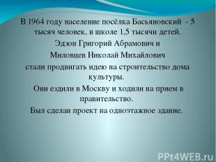 В 1964 году население посёлка Басьяновский - 5 тысяч человек, в школе 1,5 тысячи