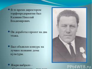 В то время директором торфопредприятия был Калинин Николай Владимирович. Он дора
