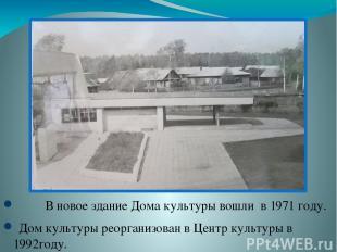 В новое здание Дома культуры вошли в 1971 году. Дом культуры реорганизован в Цен