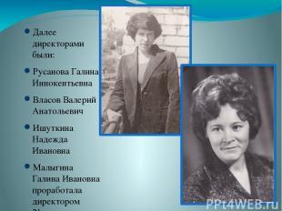 Далее директорами были: Русанова Галина Иннокентьевна Власов Валерий Анатольевич