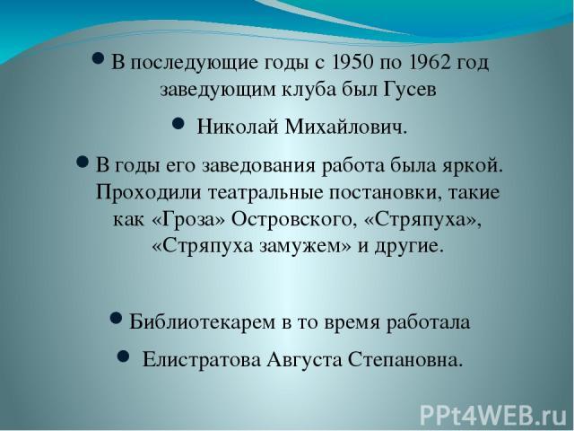 В последующие годы с 1950 по 1962 год заведующим клуба был Гусев Николай Михайлович. В годы его заведования работа была яркой. Проходили театральные постановки, такие как «Гроза» Островского, «Стряпуха», «Стряпуха замужем» и другие. Библиотекарем в …