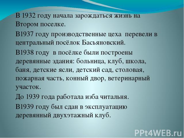 В 1932 году начала зарождаться жизнь на Втором поселке. В1937 году производственные цеха перевели в центральный посёлок Басьяновский. В1938 году в посёлке были построены деревянные здания: больница, клуб, школа, баня, детские ясли, детский сад, стол…
