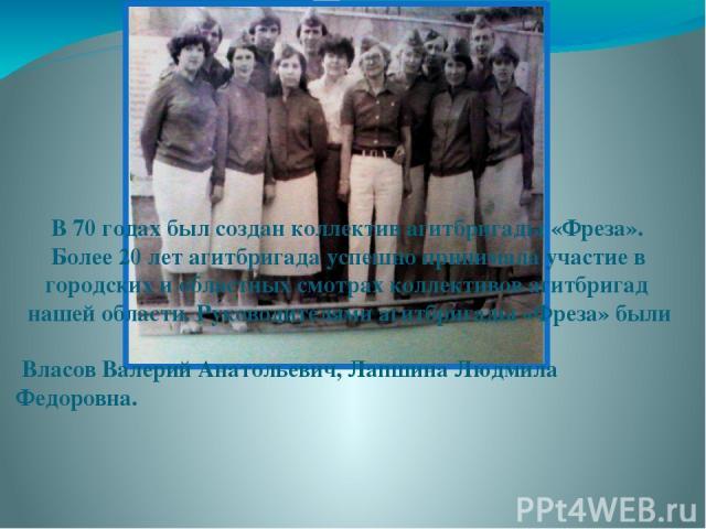 В 70 годах был создан коллектив агитбригады «Фреза». Более 20 лет агитбригада успешно принимала участие в городских и областных смотрах коллективов агитбригад нашей области. Руководителями агитбригады «Фреза» были Власов Валерий Анатольевич, Лапшина…