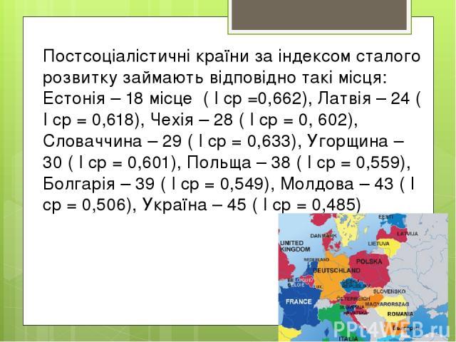 Постсоціалістичні країни за індексом сталого розвитку займають відповідно такі місця: Естонія – 18 місце( I cp =0,662), Латвія – 24 ( I cp = 0,618), Чехія – 28 ( I cp = 0, 602), Словаччина – 29 ( I cp = 0,633), Угорщина – 30 ( I cp = 0,601), Польщ…