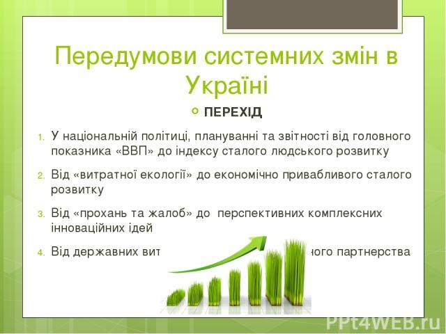 Передумови системних змін в Україні ПЕРЕХІД У національній політиці, плануванні та звітності від головного показника «ВВП» до індексу сталого людського розвитку Від «витратної екології» до економічно привабливого сталого розвитку Від «прохань та жал…
