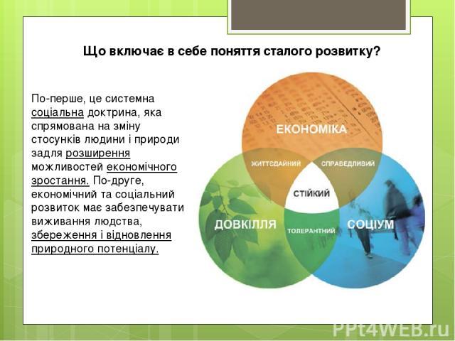 По-перше, це системна соціальна доктрина, яка спрямована на зміну стосунків людини і природи задля розширення можливостей економічного зростання. По-друге, економічний та соціальний розвиток має забезпечувати виживання людства, збереження і відновле…