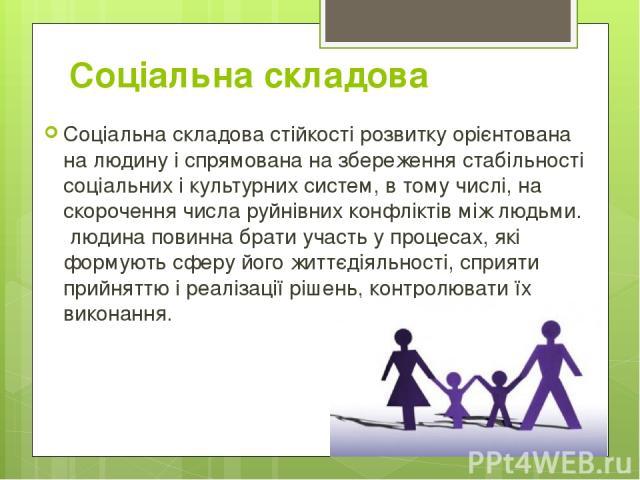 Соціальна складова Соціальна складова стійкості розвитку орієнтована на людину і спрямована на збереження стабільності соціальних і культурних систем, в тому числі, на скорочення числа руйнівних конфліктів між людьми. людина повинна брати участь у …