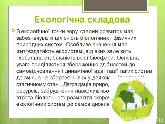 Екологічна складова З екологічної точки зору, сталий розвиток має забезпечувати цілісність біологічних і фізичних природних систем. Особливе значення має життєздатністьекосистем, від яких залежить глобальна стабільність всієїбіосфери.Основна уваг…
