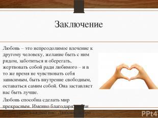 Заключение Любовь – это непреодолимое влечение к другому человеку, желание быть