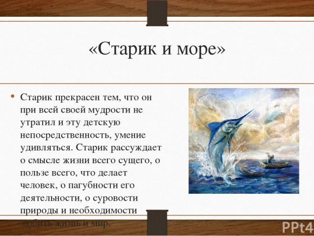 «Старик и море» Старик прекрасен тем, что он при всей своей мудрости не утратил и эту детскую непосредственность, умение удивляться. Старик рассуждает о смысле жизни всего сущего, о пользе всего, что делает человек, о пагубности его деятельности, о …