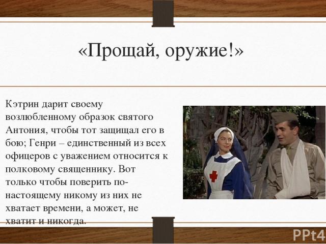 «Прощай, оружие!» Кэтрин дарит своему возлюбленному образок святого Антония, чтобы тот защищал его в бою; Генри – единственный из всех офицеров с уважением относится к полковому священнику. Вот только чтобы поверить по-настоящему никому из них не хв…