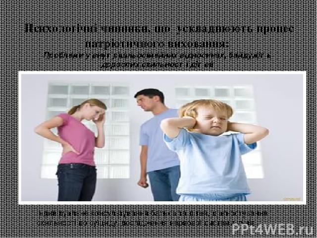 Психологічні чинники, що ускладнюють процес патріотичного виховання: Проблеми у внутрішньосімейних відносинах, байдужіть дорослих,схильності дітей Індивідуальне консультування батьків та дітей, діагностування схильності до суїциду, дослідження нерв…