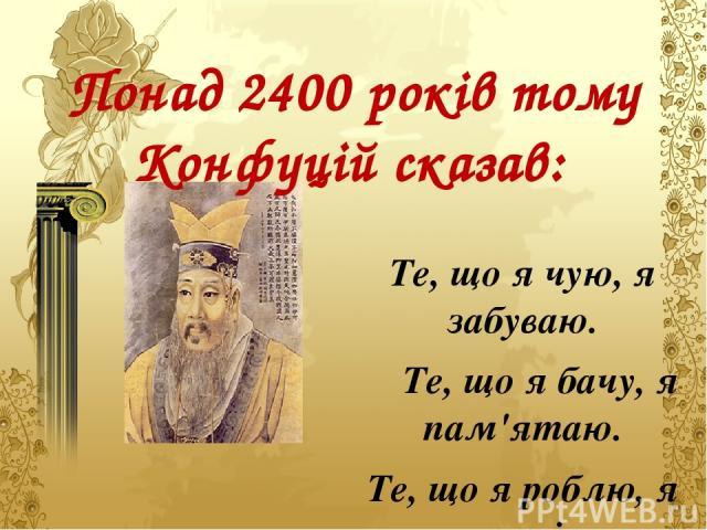 Понад 2400 років тому Конфуцій сказав: Те, що я чую, я забуваю. Те, що я бачу, я пам'ятаю. Те, що я роблю, я розумію.