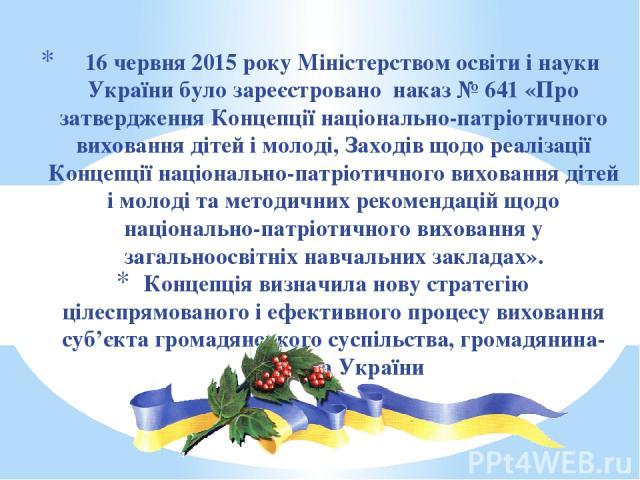 16 червня 2015 року Міністерством освіти і науки України було зареєстровано наказ № 641 «Про затвердження Концепції національно-патріотичного виховання дітей і молоді, Заходів щодо реалізації Концепції національно-патріотичного виховання дітей і мол…
