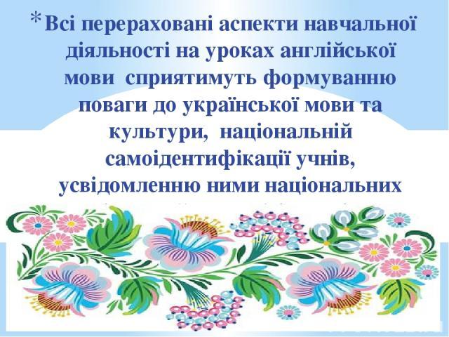 Всі перераховані аспекти навчальної діяльності на уроках англійської мови сприятимуть формуванню поваги до української мови та культури, національній самоідентифікації учнів, усвідомленню ними національних цінностей та необхідності їх збереження в у…