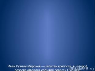 Иван Кузмич Миронов — капитан крепости, в которой разворачиваются события повест