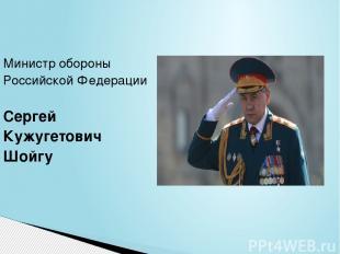 Министробороны РоссийскойФедерации Сергей Кужугетович Шойгу