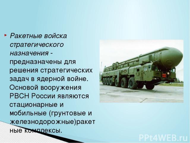 Ракетные войска стратегического назначения- предназначены для решения стратегических задач в ядерной войне. Основой вооружения РВСН России являются стационарные и мобильные (грунтовые и железнодорожные)ракетные комплексы.