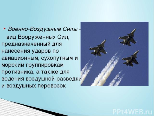 Военно-Воздушные Силы- вид Вооруженных Сил, предназначенный для нанесения ударов по авиационным, сухопутным и морским группировкам противника, а также для ведения воздушной разведки и воздушных перевозок