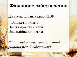 Фінансове забезпечення Джерела фінансування НВК: Бюджетні кошти Позабюджетні кош