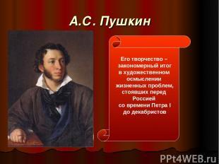 А.С. Пушкин Его творчество – закономерный итог в художественном осмыслении жизне